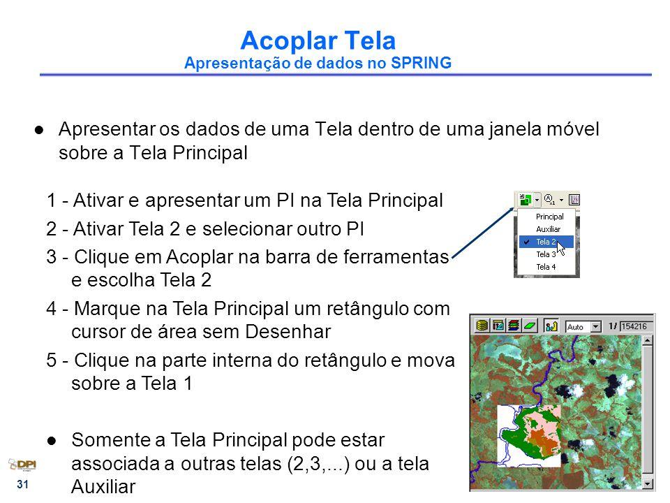 31 Acoplar Tela Apresentação de dados no SPRING Apresentar os dados de uma Tela dentro de uma janela móvel sobre a Tela Principal 1 - Ativar e apresentar um PI na Tela Principal 2 - Ativar Tela 2 e selecionar outro PI 3 - Clique em Acoplar na barra de ferramentas e escolha Tela 2 4 - Marque na Tela Principal um retângulo com cursor de área sem Desenhar 5 - Clique na parte interna do retângulo e mova sobre a Tela 1 Somente a Tela Principal pode estar associada a outras telas (2,3,...) ou a tela Auxiliar