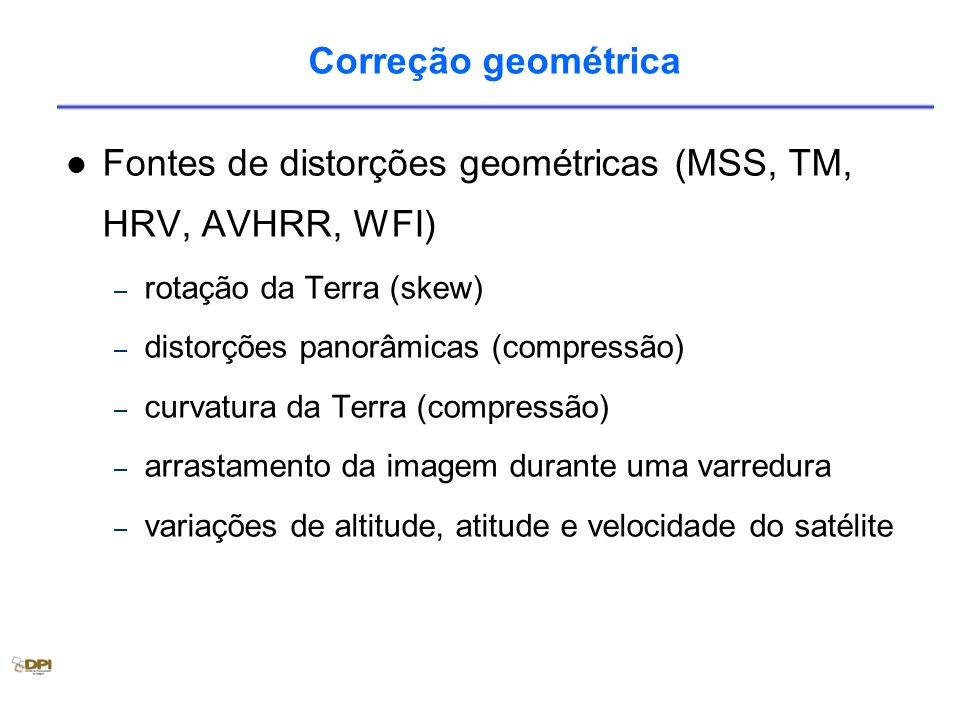 Correção geométrica Fontes de distorções geométricas (MSS, TM, HRV, AVHRR, WFI) – rotação da Terra (skew) – distorções panorâmicas (compressão) – curvatura da Terra (compressão) – arrastamento da imagem durante uma varredura – variações de altitude, atitude e velocidade do satélite