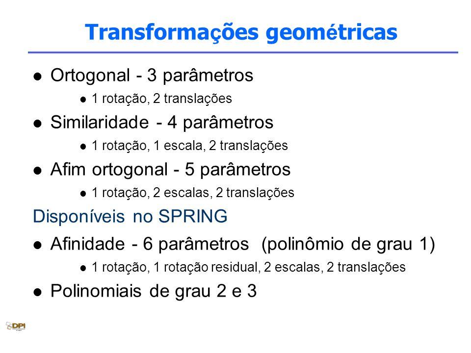 Transforma ç ões geom é tricas Ortogonal - 3 parâmetros 1 rotação, 2 translações Similaridade - 4 parâmetros 1 rotação, 1 escala, 2 translações Afim ortogonal - 5 parâmetros 1 rotação, 2 escalas, 2 translações Disponíveis no SPRING Afinidade - 6 parâmetros (polinômio de grau 1) 1 rotação, 1 rotação residual, 2 escalas, 2 translações Polinomiais de grau 2 e 3