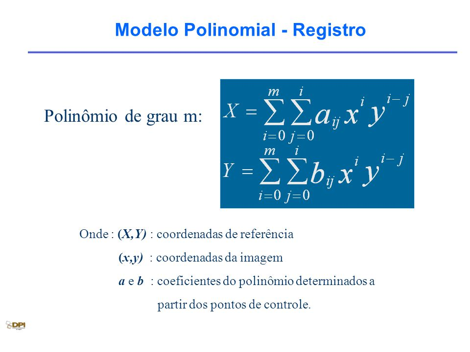 Modelo Polinomial - Registro Onde : (X,Y) : coordenadas de referência (x,y) : coordenadas da imagem a e b : coeficientes do polinômio determinados a p