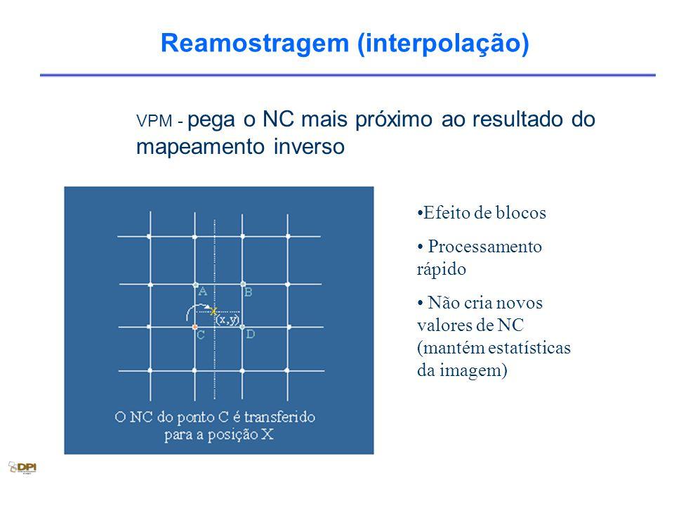 Reamostragem (interpolação) Efeito de blocos Processamento rápido Não cria novos valores de NC (mantém estatísticas da imagem) VPM - pega o NC mais próximo ao resultado do mapeamento inverso