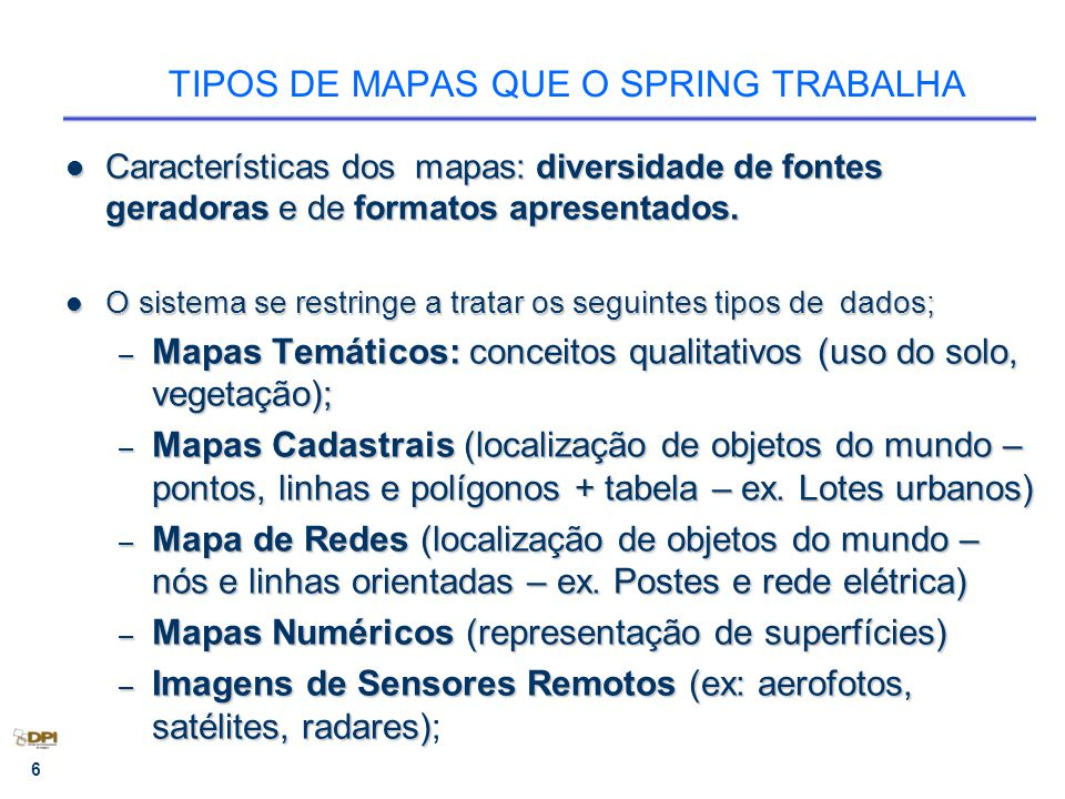 6 TIPOS DE MAPAS QUE O SPRING TRABALHA Características dos mapas: diversidade de fontes geradoras e de formatos apresentados. Características dos mapa