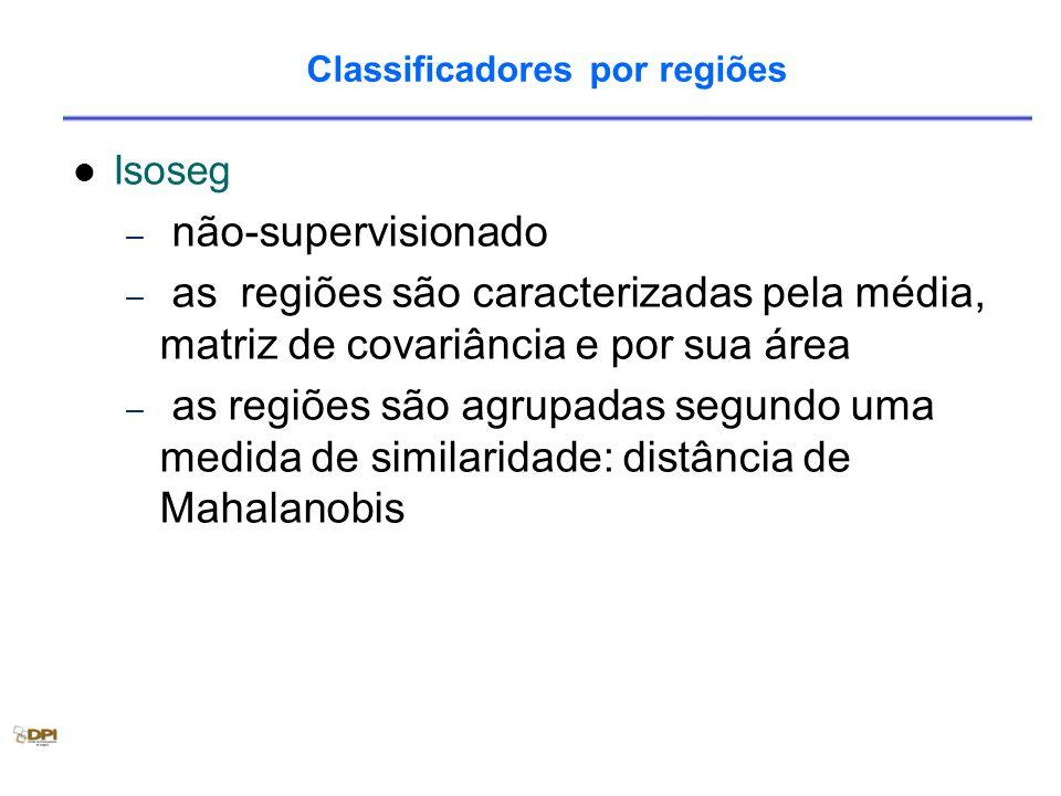 Classificadores por regiões Isoseg – não-supervisionado – as regiões são caracterizadas pela média, matriz de covariância e por sua área – as regiões são agrupadas segundo uma medida de similaridade: distância de Mahalanobis