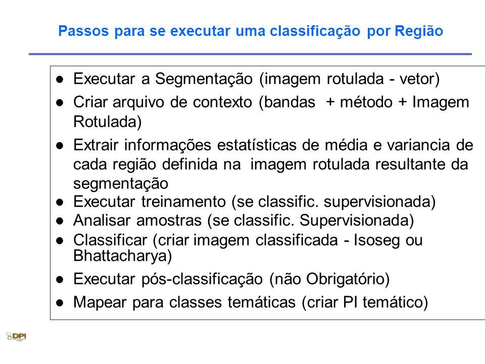 Passos para se executar uma classificação por Região Executar a Segmentação (imagem rotulada - vetor) Criar arquivo de contexto (bandas + método + Imagem Rotulada) Extrair informações estatísticas de média e variancia de cada região definida na imagem rotulada resultante da segmentação Executar treinamento (se classific.