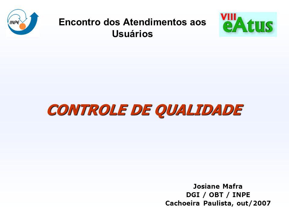 CONTROLE DE QUALIDADE Josiane Mafra DGI / OBT / INPE Cachoeira Paulista, out/2007 Encontro dos Atendimentos aos Usuários