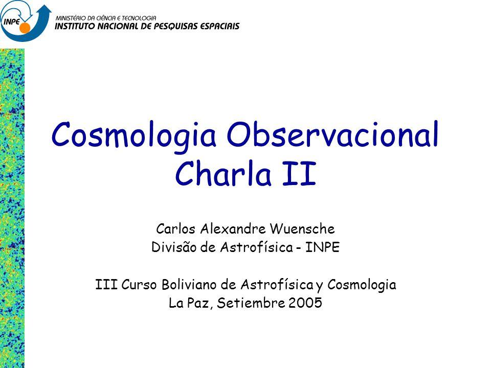 Cosmologia Observacional Charla II Carlos Alexandre Wuensche Divisão de Astrofísica - INPE III Curso Boliviano de Astrofísica y Cosmologia La Paz, Set
