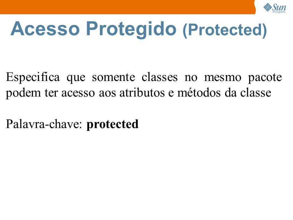 Acesso Protegido (Protected) Especifica que somente classes no mesmo pacote podem ter acesso aos atributos e métodos da classe Palavra-chave: protected