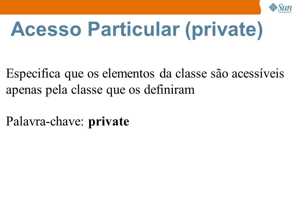 Acesso Particular (private) Especifica que os elementos da classe são acessíveis apenas pela classe que os definiram Palavra-chave: private