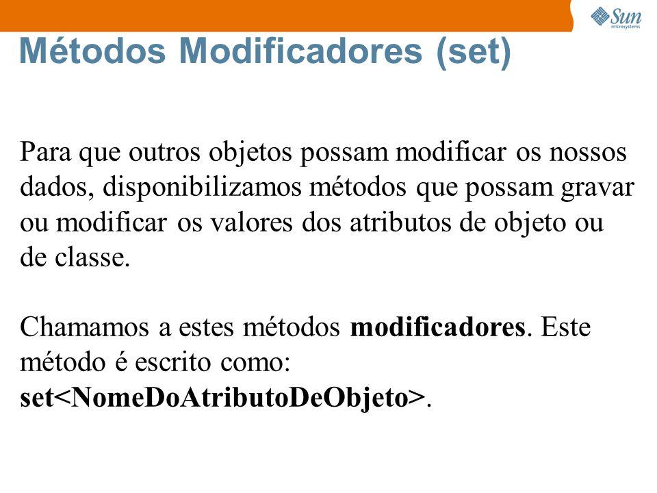 Métodos Modificadores (set) Para que outros objetos possam modificar os nossos dados, disponibilizamos métodos que possam gravar ou modificar os valores dos atributos de objeto ou de classe.