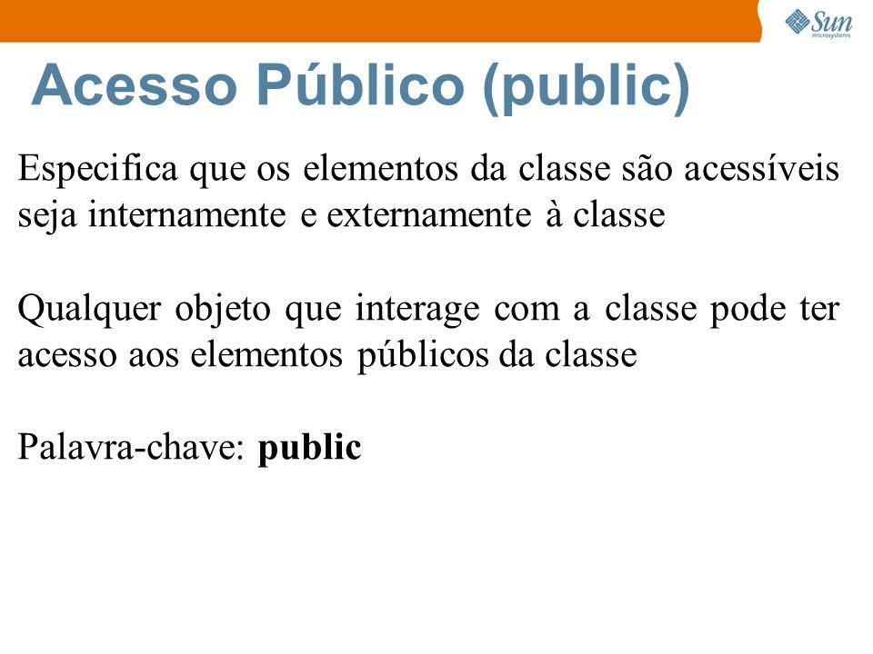 Acesso Público (public) Especifica que os elementos da classe são acessíveis seja internamente e externamente à classe Qualquer objeto que interage com a classe pode ter acesso aos elementos públicos da classe Palavra-chave: public