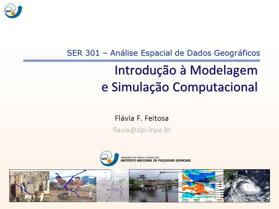 Flávia F. Feitosa flavia@dpi.inpe.br SER 301 – Análise Espacial de Dados Geográficos Introdução à Modelagem e Simulação Computacional