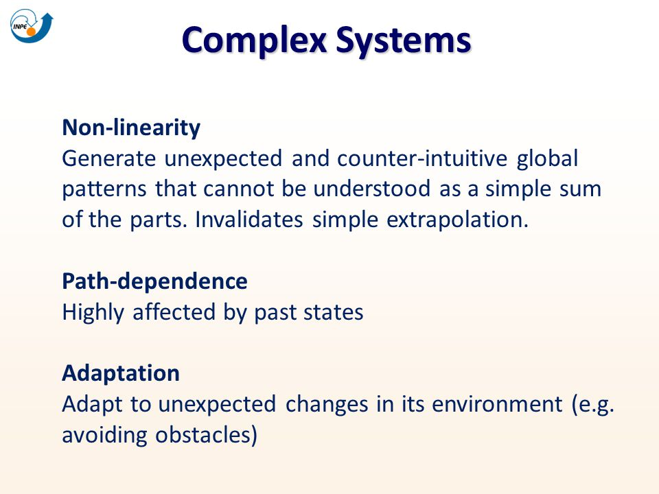 Complex Systems Non-linearity Generate unexpected and counter-intuitive global patterns that cannot be understood as a simple sum of the parts. Invali
