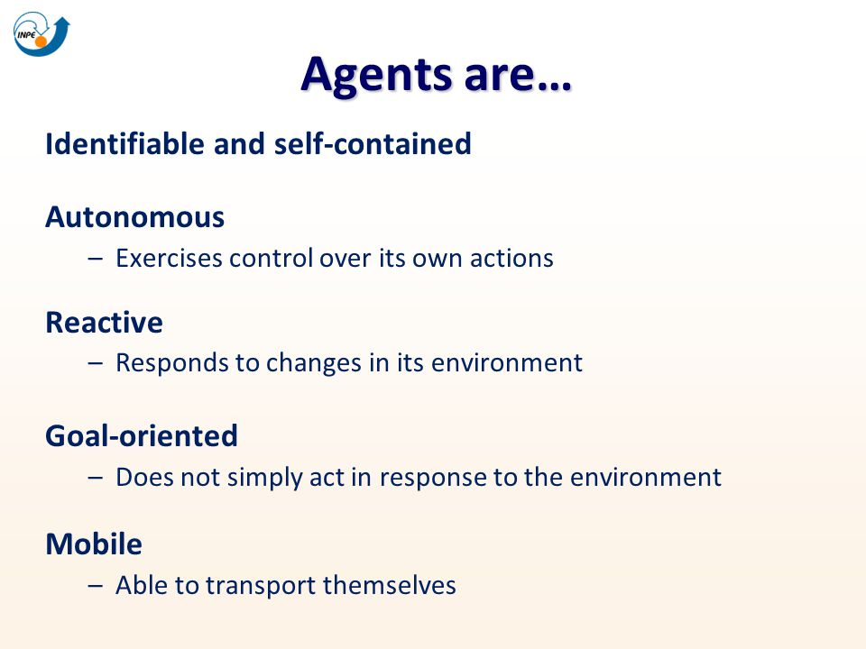 Agents are… Identifiable and self-contained Autonomous –Exercises control over its own actions Reactive –Responds to changes in its environment Goal-o