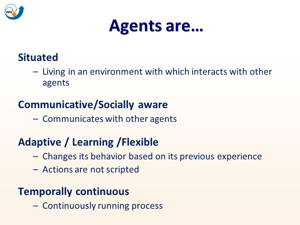 Agents are… Situated –Living in an environment with which interacts with other agents Communicative/Socially aware –Communicates with other agents Ada