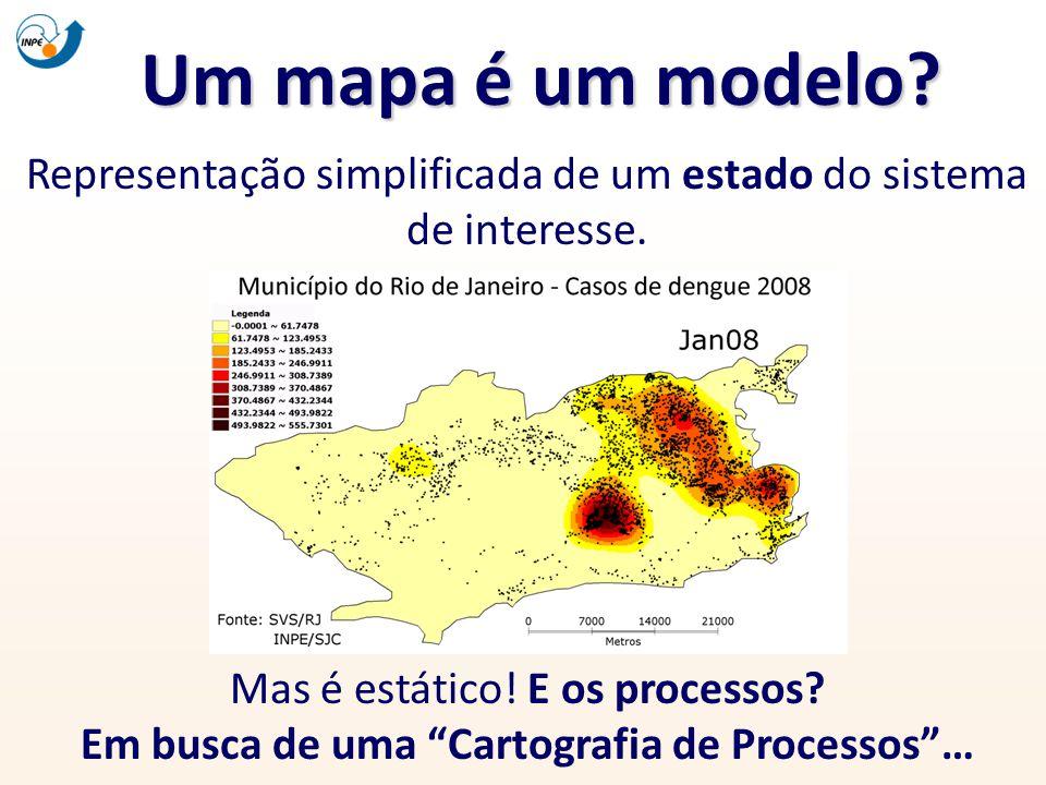 Um mapa é um modelo? Representação simplificada de um estado do sistema de interesse. Mas é estático! E os processos? Em busca de uma Cartografia de P