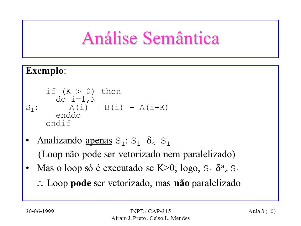30-06-1999INPE / CAP-315 Airam J. Preto, Celso L. Mendes Aula 8 (10) Análise Semântica Exemplo: if (K > 0) then do i=1,N S 1 : A(i) = B(i) + A(i+K) en
