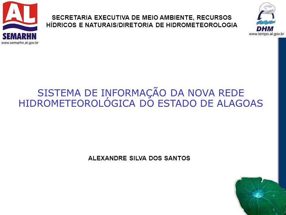 SISTEMA DE INFORMAÇÃO DA NOVA REDE HIDROMETEOROLÓGICA DO ESTADO DE ALAGOAS ALEXANDRE SILVA DOS SANTOS SECRETARIA EXECUTIVA DE MEIO AMBIENTE, RECURSOS