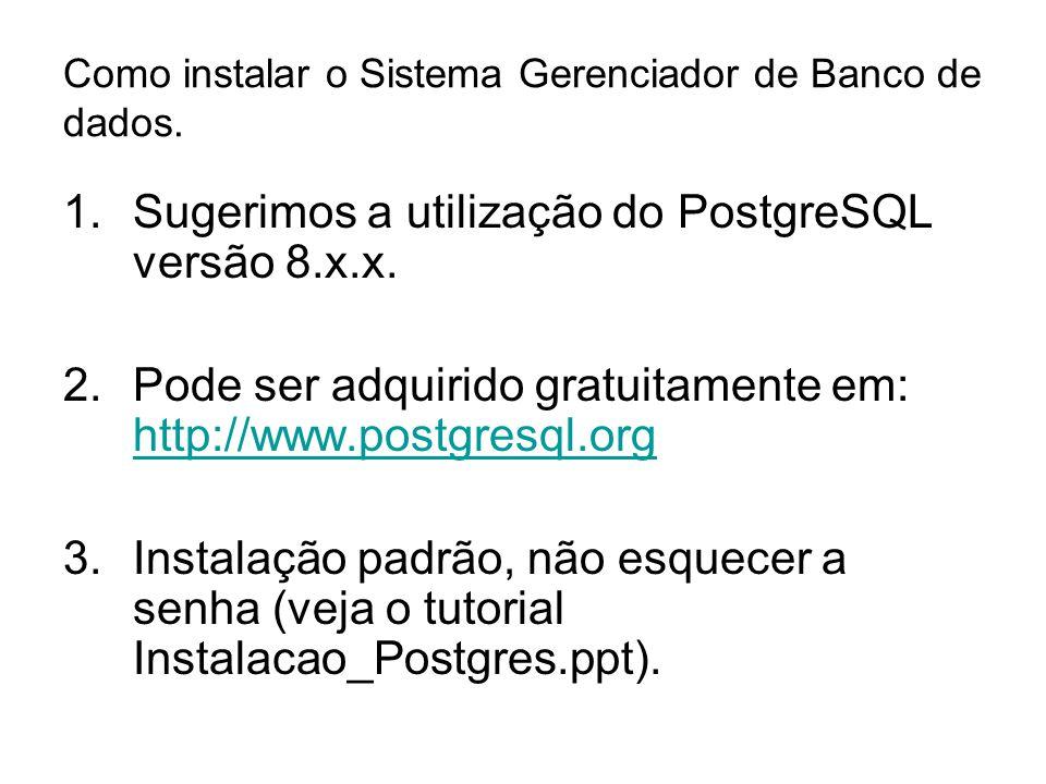 Como instalar o Sistema Gerenciador de Banco de dados. 1.Sugerimos a utilização do PostgreSQL versão 8.x.x. 2.Pode ser adquirido gratuitamente em: htt