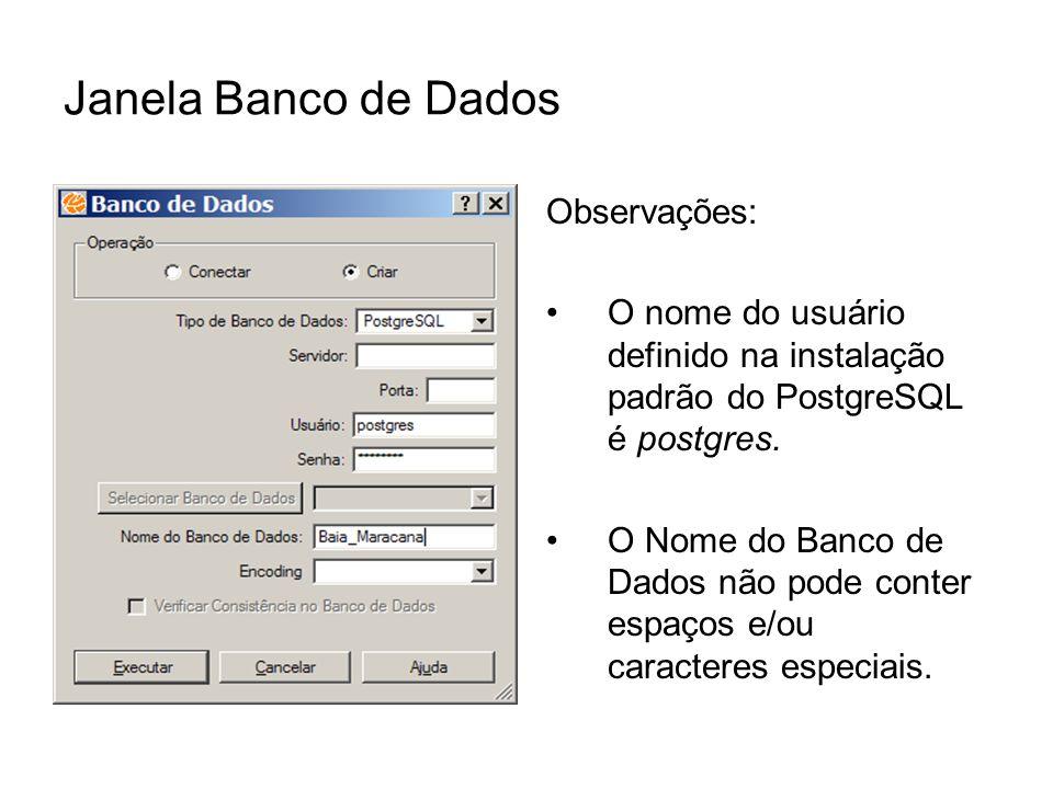 Janela Banco de Dados Observações: O nome do usuário definido na instalação padrão do PostgreSQL é postgres. O Nome do Banco de Dados não pode conter