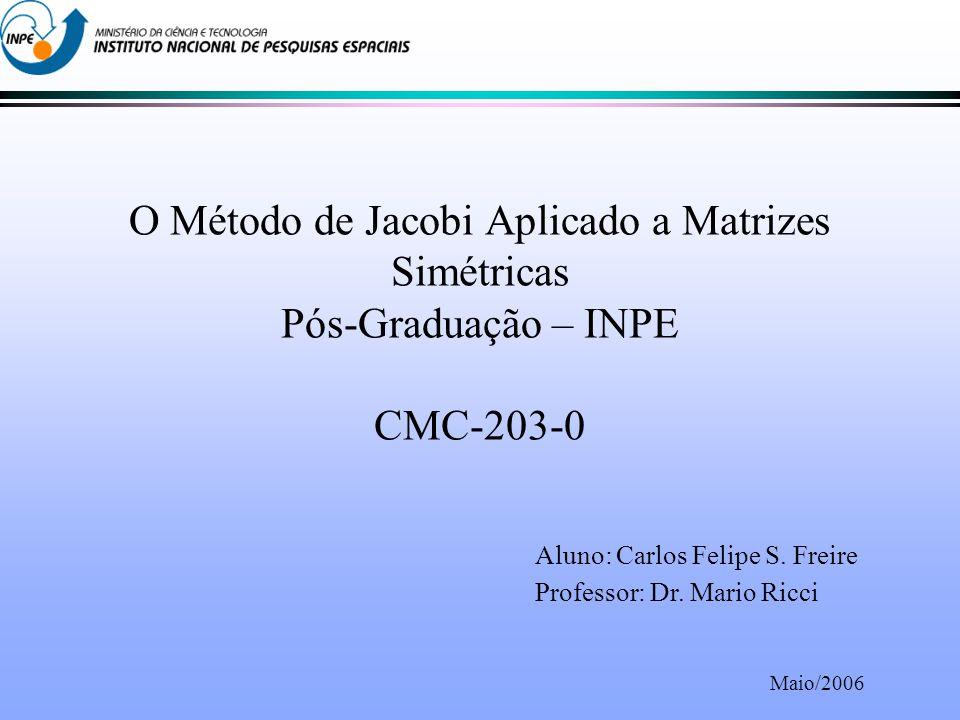 O Método de Jacobi Aplicado a Matrizes Simétricas Pós-Graduação – INPE CMC-203-0 Aluno: Carlos Felipe S.