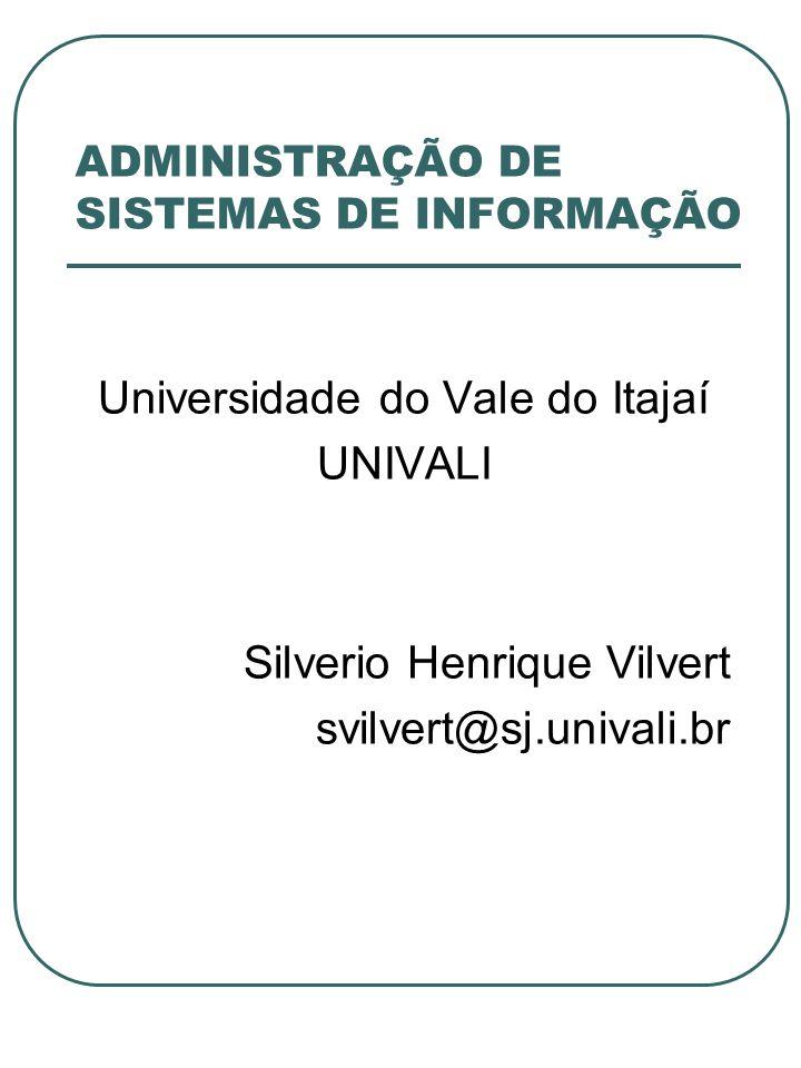 ADMINISTRAÇÃO DE SISTEMAS DE INFORMAÇÃO Universidade do Vale do Itajaí UNIVALI Silverio Henrique Vilvert svilvert@sj.univali.br