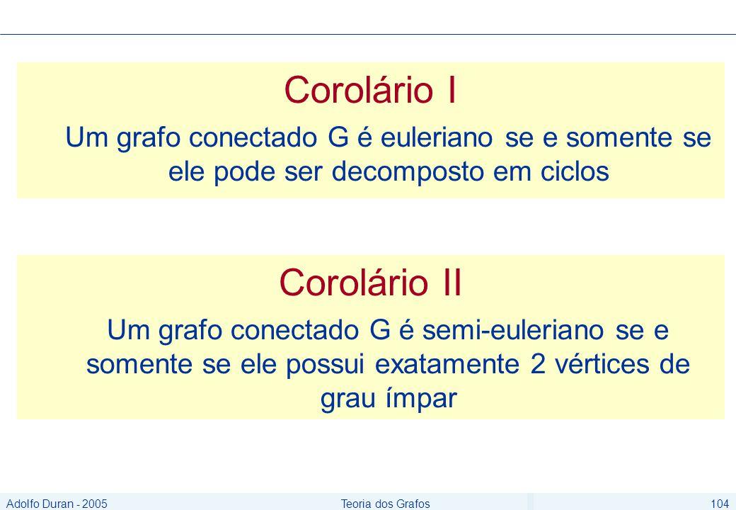 Adolfo Duran - 2005Teoria dos Grafos104 Corolário I Um grafo conectado G é euleriano se e somente se ele pode ser decomposto em ciclos Corolário II Um grafo conectado G é semi-euleriano se e somente se ele possui exatamente 2 vértices de grau ímpar