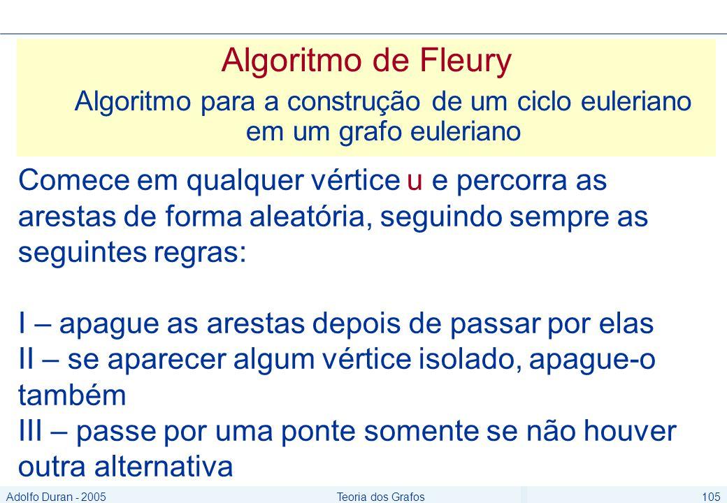 Adolfo Duran - 2005Teoria dos Grafos105 Algoritmo de Fleury Algoritmo para a construção de um ciclo euleriano em um grafo euleriano Comece em qualquer vértice u e percorra as arestas de forma aleatória, seguindo sempre as seguintes regras: I – apague as arestas depois de passar por elas II – se aparecer algum vértice isolado, apague-o também III – passe por uma ponte somente se não houver outra alternativa