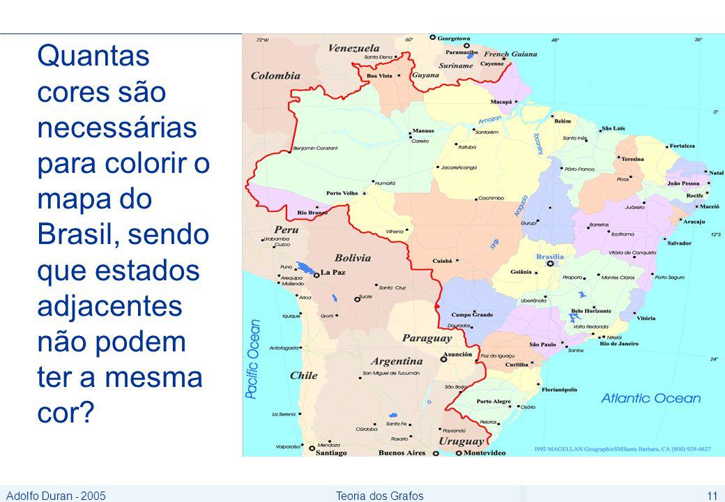 Adolfo Duran - 2005Teoria dos Grafos11 Quantas cores são necessárias para colorir o mapa do Brasil, sendo que estados adjacentes não podem ter a mesma cor