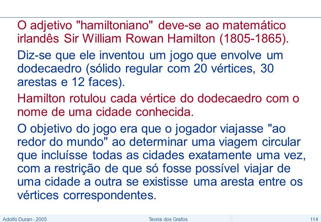 Adolfo Duran - 2005Teoria dos Grafos114 O adjetivo hamiltoniano deve-se ao matemático irlandês Sir William Rowan Hamilton (1805-1865).