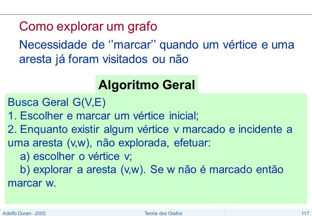 Adolfo Duran - 2005Teoria dos Grafos117 Como explorar um grafo Necessidade de marcar quando um vértice e uma aresta já foram visitados ou não Busca Geral G(V,E) 1.