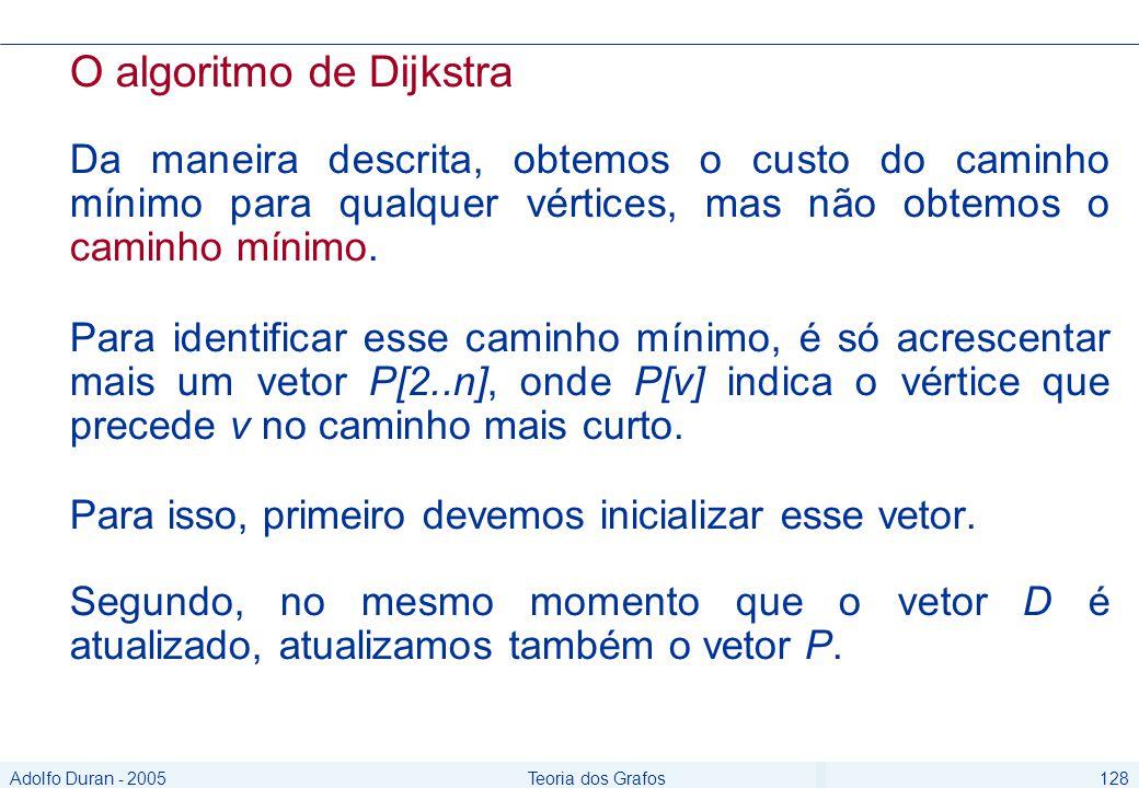 Adolfo Duran - 2005Teoria dos Grafos128 O algoritmo de Dijkstra Da maneira descrita, obtemos o custo do caminho mínimo para qualquer vértices, mas não obtemos o caminho mínimo.