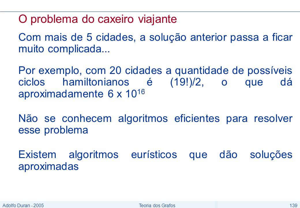 Adolfo Duran - 2005Teoria dos Grafos139 O problema do caxeiro viajante Com mais de 5 cidades, a solução anterior passa a ficar muito complicada...