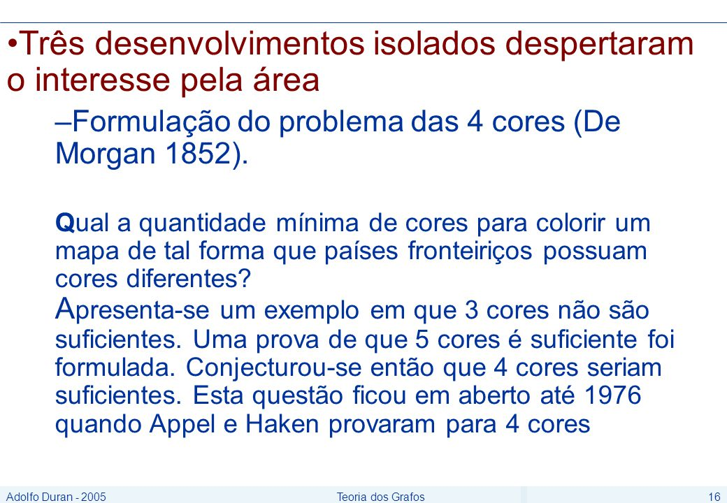 Adolfo Duran - 2005Teoria dos Grafos16 Três desenvolvimentos isolados despertaram o interesse pela área –Formulação do problema das 4 cores (De Morgan 1852).