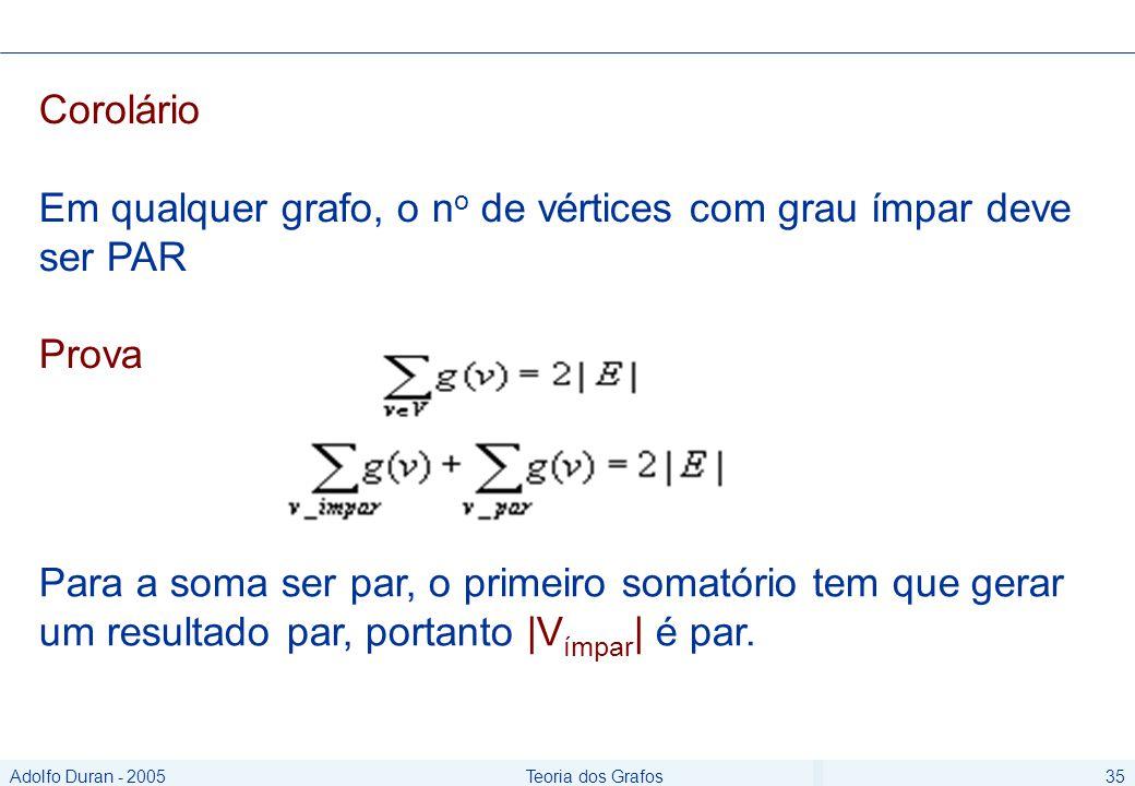 Adolfo Duran - 2005Teoria dos Grafos35 Corolário Em qualquer grafo, o n o de vértices com grau ímpar deve ser PAR Prova Para a soma ser par, o primeiro somatório tem que gerar um resultado par, portanto |V ímpar | é par.