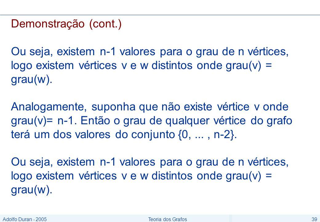 Adolfo Duran - 2005Teoria dos Grafos39 Demonstração (cont.) Ou seja, existem n-1 valores para o grau de n vértices, logo existem vértices v e w distintos onde grau(v) = grau(w).