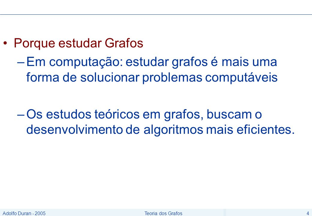 Adolfo Duran - 2005Teoria dos Grafos4 Porque estudar Grafos –Em computação: estudar grafos é mais uma forma de solucionar problemas computáveis –Os estudos teóricos em grafos, buscam o desenvolvimento de algoritmos mais eficientes.
