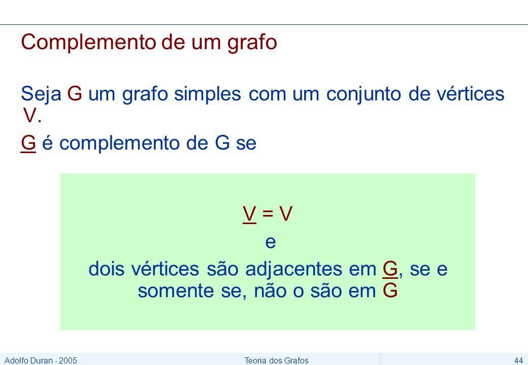 Adolfo Duran - 2005Teoria dos Grafos44 Complemento de um grafo Seja G um grafo simples com um conjunto de vértices V.