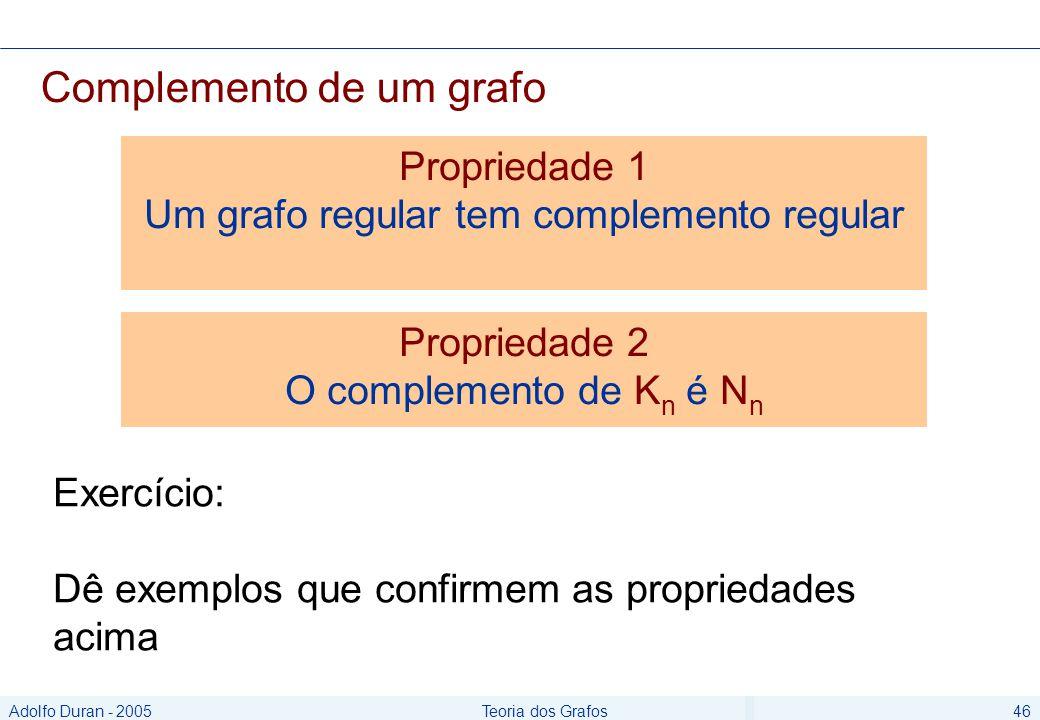Adolfo Duran - 2005Teoria dos Grafos46 Complemento de um grafo Exercício: Dê exemplos que confirmem as propriedades acima Propriedade 1 Um grafo regular tem complemento regular Propriedade 2 O complemento de K n é N n