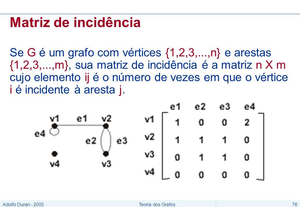 Adolfo Duran - 2005Teoria dos Grafos76 Matriz de incidência Se G é um grafo com vértices {1,2,3,...,n} e arestas {1,2,3,...,m}, sua matriz de incidência é a matriz n X m cujo elemento ij é o número de vezes em que o vértice i é incidente à aresta j.
