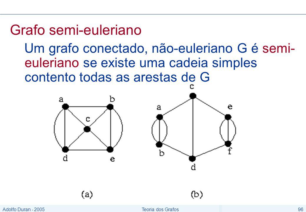 Adolfo Duran - 2005Teoria dos Grafos96 Grafo semi-euleriano Um grafo conectado, não-euleriano G é semi- euleriano se existe uma cadeia simples contento todas as arestas de G