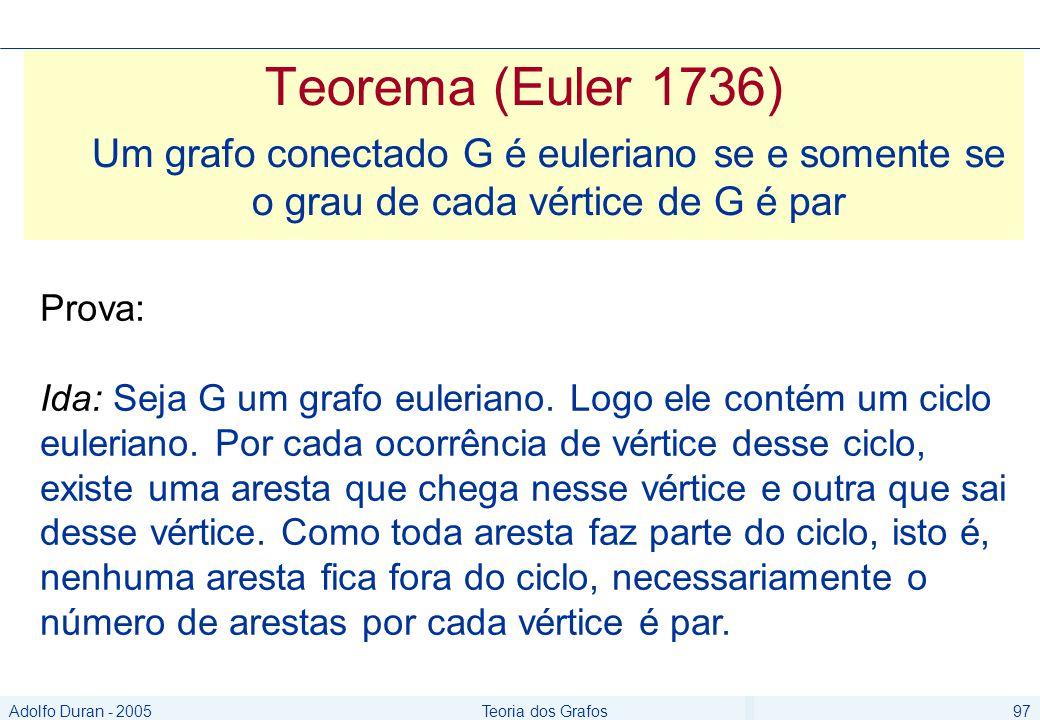 Adolfo Duran - 2005Teoria dos Grafos97 Teorema (Euler 1736) Um grafo conectado G é euleriano se e somente se o grau de cada vértice de G é par Prova: Ida: Seja G um grafo euleriano.
