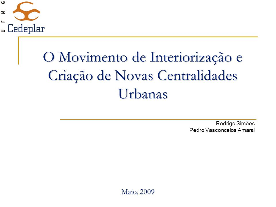 O Movimento de Interiorização e Criação de Novas Centralidades Urbanas Rodrigo Simões Pedro Vasconcelos Amaral Maio, 2009