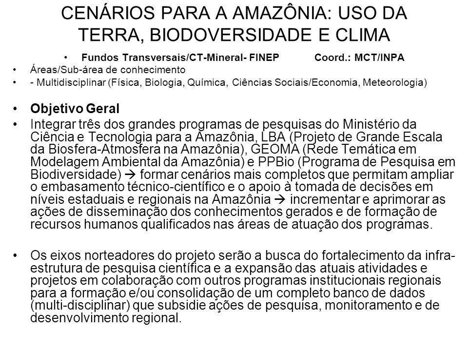 CENÁRIOS PARA A AMAZÔNIA: USO DA TERRA, BIODOVERSIDADE E CLIMA Fundos Transversais/CT-Mineral- FINEP Coord.: MCT/INPA Áreas/Sub-área de conhecimento - Multidisciplinar (Física, Biologia, Química, Ciências Sociais/Economia, Meteorologia) Objetivo Geral Integrar três dos grandes programas de pesquisas do Ministério da Ciência e Tecnologia para a Amazônia, LBA (Projeto de Grande Escala da Biosfera-Atmosfera na Amazônia), GEOMA (Rede Temática em Modelagem Ambiental da Amazônia) e PPBio (Programa de Pesquisa em Biodiversidade) formar cenários mais completos que permitam ampliar o embasamento técnico-científico e o apoio à tomada de decisões em níveis estaduais e regionais na Amazônia incrementar e aprimorar as ações de disseminação dos conhecimentos gerados e de formação de recursos humanos qualificados nas áreas de atuação dos programas.