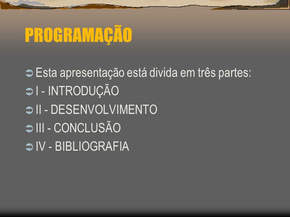 PROGRAMAÇÃO Esta apresentação está divida em três partes: I - INTRODUÇÃO II - DESENVOLVIMENTO III - CONCLUSÃO IV - BIBLIOGRAFIA