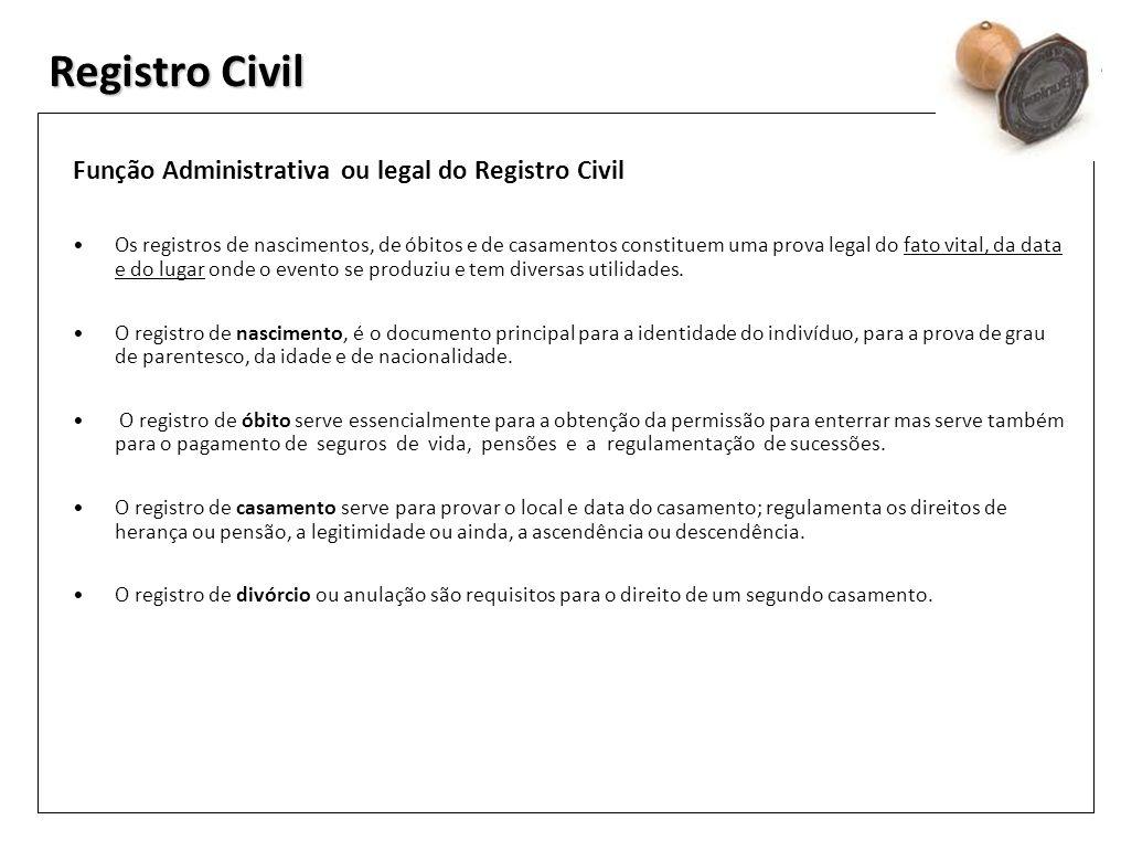 Registro Civil Função Administrativa ou legal do Registro Civil Os registros de nascimentos, de óbitos e de casamentos constituem uma prova legal do f