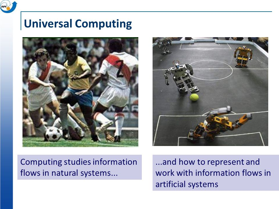Universal Computing Computing studies information flows in natural systems......and how to represent and work with information flows in artificial systems