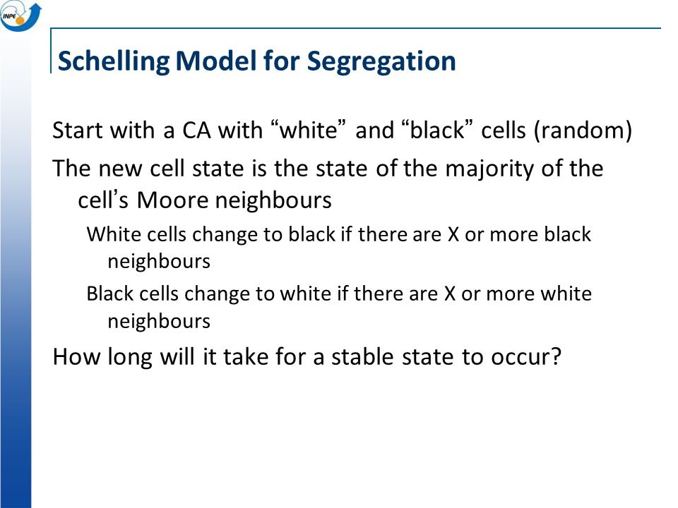 Schelling Model for Segregation Start with a CA with white and black cells (random) The new cell state is the state of the majority of the cells Moore neighbours White cells change to black if there are X or more black neighbours Black cells change to white if there are X or more white neighbours How long will it take for a stable state to occur