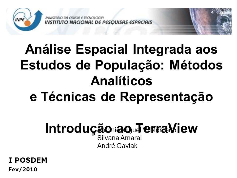 Análise Espacial Integrada aos Estudos de População: Métodos Analíticos e Técnicas de Representação Introdução ao TerraView I POSDEM Fev/2010 Antônio Miguel V.