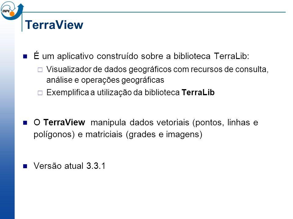 É um aplicativo construído sobre a biblioteca TerraLib: Visualizador de dados geográficos com recursos de consulta, análise e operações geográficas Exemplifica a utilização da biblioteca TerraLib O TerraView manipula dados vetoriais (pontos, linhas e polígonos) e matriciais (grades e imagens) Versão atual 3.3.1