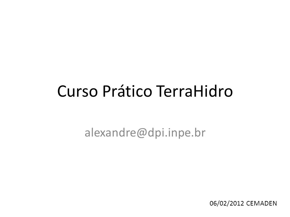 Curso Prático TerraHidro alexandre@dpi.inpe.br 06/02/2012 CEMADEN